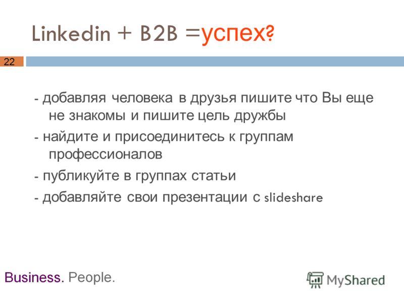 22 Linkedin + B2B = успех ? - добавляя человека в друзья пишите что Вы еще не знакомы и пишите цель дружбы - найдите и присоединитесь к группам профессионалов - публикуйте в группах статьи - добавляйте свои презентации с slideshare