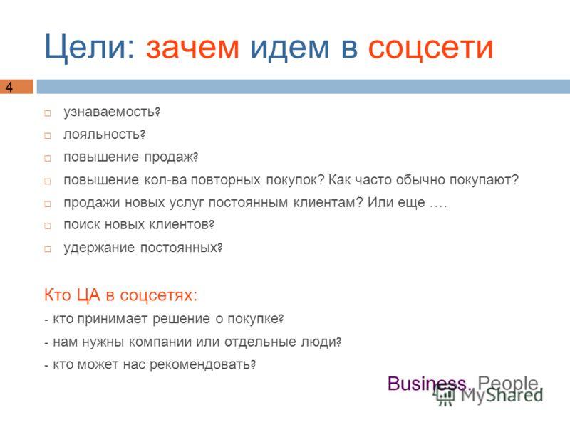 4 Цели: зачем идем в соцсети узнаваемость ? лояльность ? повышение продаж ? повышение кол-ва повторных покупок? Как часто обычно покупают? продажи новых услуг постоянным клиентам? Или еще …. поиск новых клиентов ? удержание постоянных ? Кто ЦА в соцс