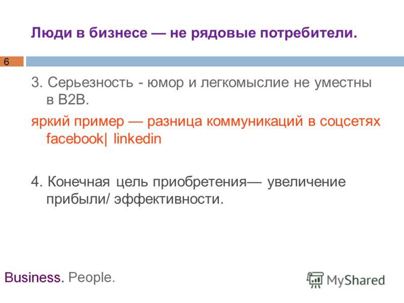 6 3. Серьезность - юмор и легкомыслие не уместны в B2B. яркий пример разница коммуникаций в соцсетях facebook| linkedin 4. Конечная цель приобретения увеличение прибыли/ эффективности. Люди в бизнесе не рядовые потребители.