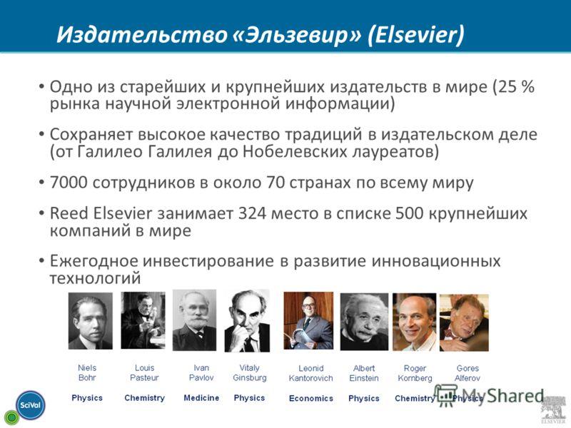 Издательство «Эльзевир» (Elsevier) Одно из старейших и крупнейших издательств в мире (25 % рынка научной электронной информации) Сохраняет высокое качество традиций в издательском деле (от Галилео Галилея до Нобелевских лауреатов) 7000 сотрудников в