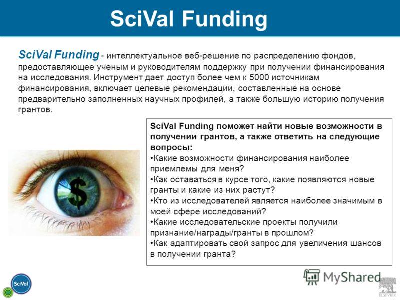 SciVal Funding - интеллектуальное веб-решение по распределению фондов, предоставляющее ученым и руководителям поддержку при получении финансирования на исследования. Инструмент дает доступ более чем к 5000 источникам финансирования, включает целевые