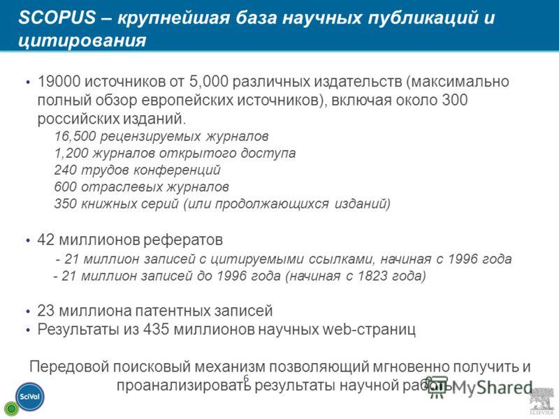 6 SCOPUS – крупнейшая база научных публикаций и цитирования 19000 источников от 5,000 различных издательств (максимально полный обзор европейских источников), включая около 300 российских изданий. 16,500 рецензируемых журналов 1,200 журналов открытог