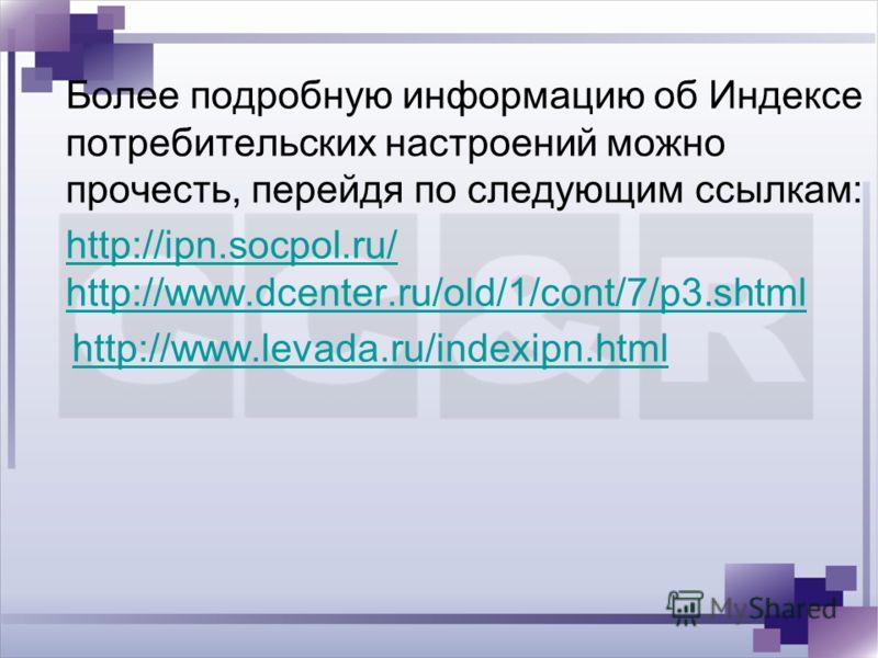Более подробную информацию об Индексе потребительских настроений можно прочесть, перейдя по следующим ссылкам: http://ipn.socpol.ru/ http://www.dcenter.ru/old/1/cont/7/p3.shtml http://www.levada.ru/indexipn.html