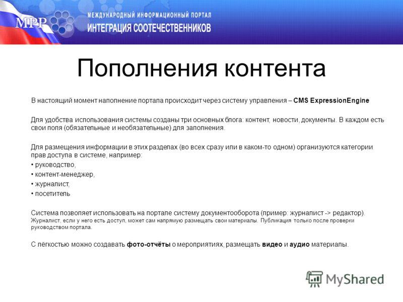 Пополнения контента В настоящий момент наполнение портала происходит через систему управления – CMS ExpressionEngine Для удобства использования системы созданы три основных блога: контент, новости, документы. В каждом есть свои поля (обязательные и н