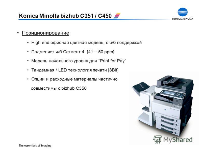 Позиционирование High end офисная цветная модель, с ч/б поддержкой Подменяет ч/б Сегмент 4 [41 – 50 ppm] Модель начального уровня для Print for Pay Тандемная / LED технология печати [8Bit] Опции и расходные материалы частично совместимы c bizhub C350