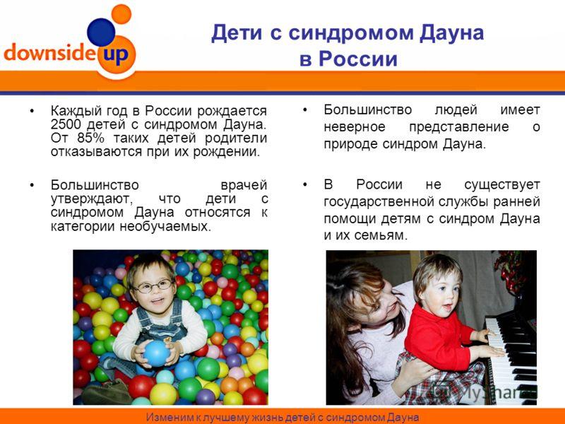 Дети с синдромом Дауна в России Каждый год в России рождается 2500 детей с синдромом Дауна. От 85% таких детей родители отказываются при их рождении. Большинство врачей утверждают, что дети с синдромом Дауна относятся к категории необучаемых. Большин