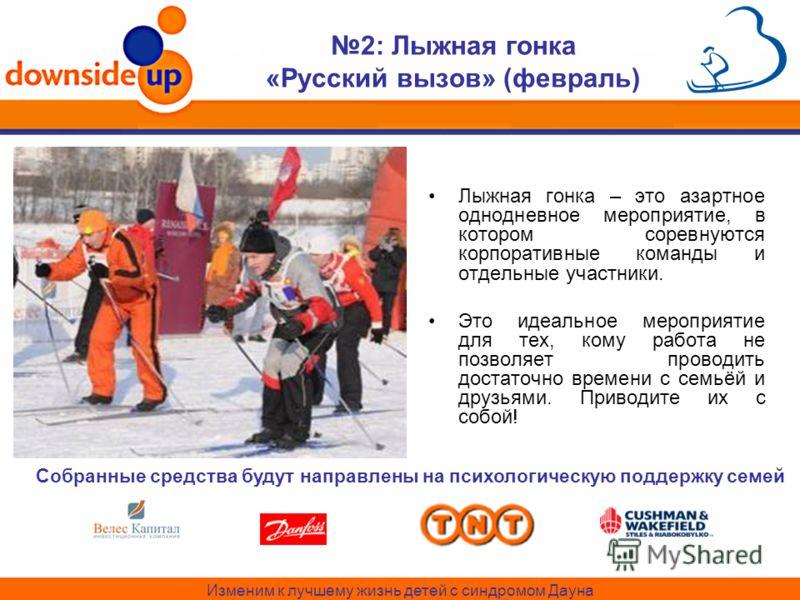 Изменим к лучшему жизнь детей с синдромом Дауна 2: Лыжная гонка «Русский вызов» (февраль) Лыжная гонка – это азартное однодневное мероприятие, в котором соревнуются корпоративные команды и отдельные участники. Это идеальное мероприятие для тех, кому