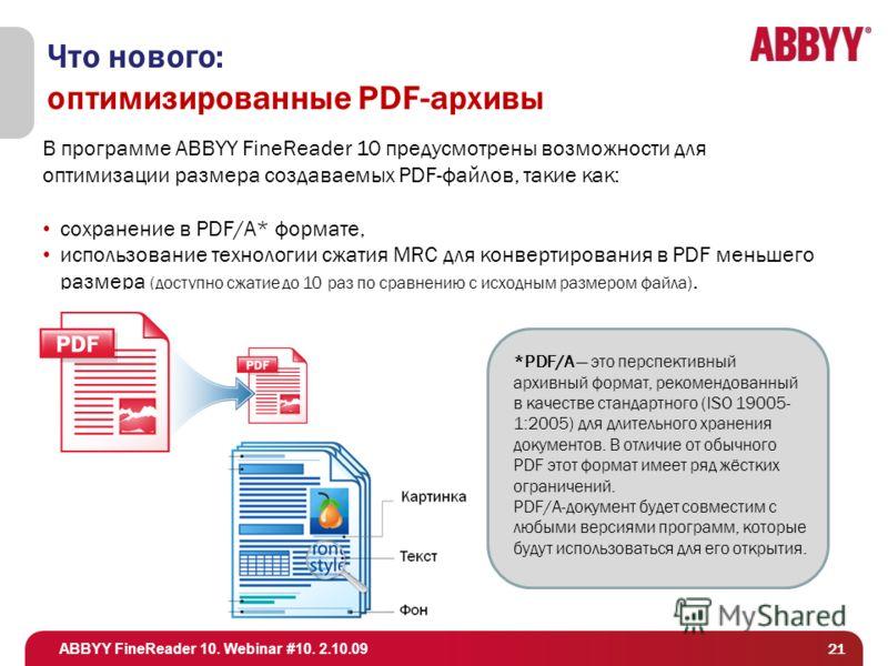 ABBYY FineReader 10. Webinar #10. 2.10.09 21 Что нового: оптимизированные PDF-архивы В программе ABBYY FineReader 10 предусмотрены возможности для оптимизации размера создаваемых PDF-файлов, такие как: сохранение в PDF/A* формате, использование техно