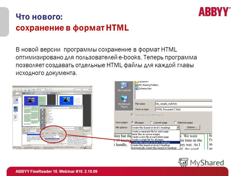 ABBYY FineReader 10. Webinar #10. 2.10.09 Что нового: сохранение в формат HTML В новой версии программы сохранение в формат HTML оптимизировано для пользователей e-books. Теперь программа позволяет создавать отдельные HTML файлы для каждой главы исхо