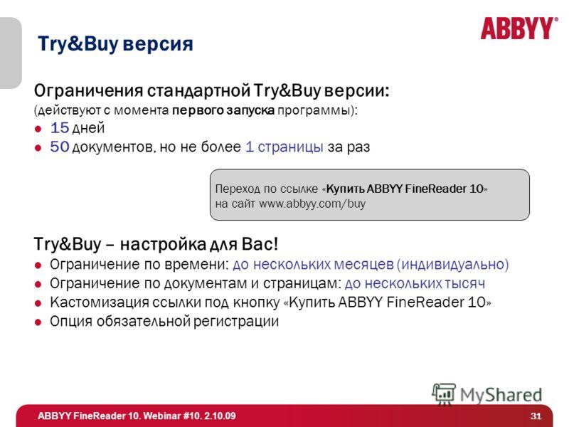 ABBYY FineReader 10. Webinar #10. 2.10.09 31 Try&Buy версия Ограничения стандартной Try&Buy версии: (действуют с момента первого запуска программы): 15 дней 50 документов, но не более 1 страницы за раз Try&Buy – настройка для Вас! Ограничение по врем