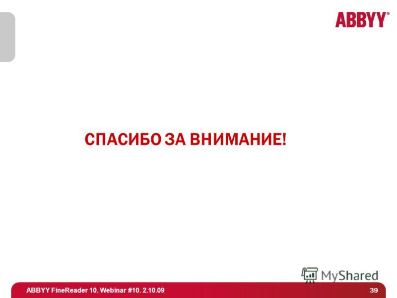 ABBYY FineReader 10. Webinar #10. 2.10.09 СПАСИБО ЗА ВНИМАНИЕ! 39