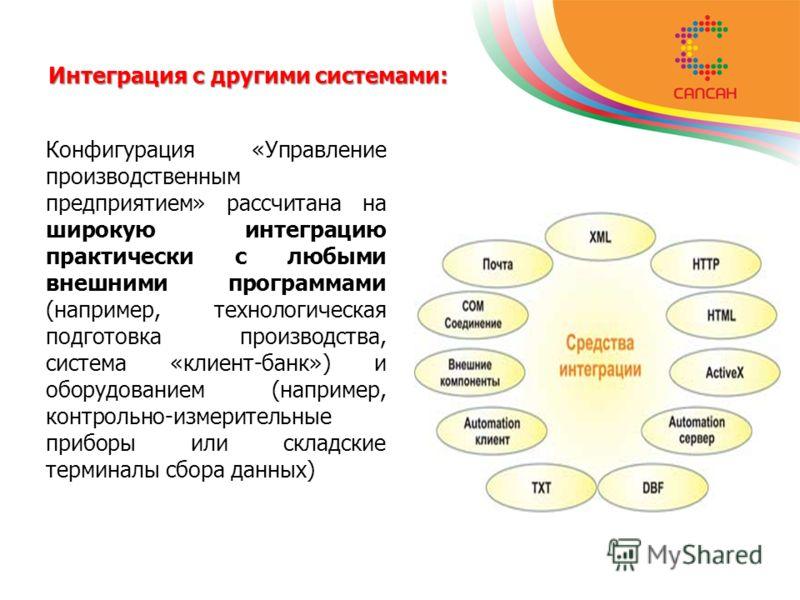 Интеграция с другими системами: Конфигурация «Управление производственным предприятием» рассчитана на широкую интеграцию практически с любыми внешними программами (например, технологическая подготовка производства, система «клиент-банк») и оборудован