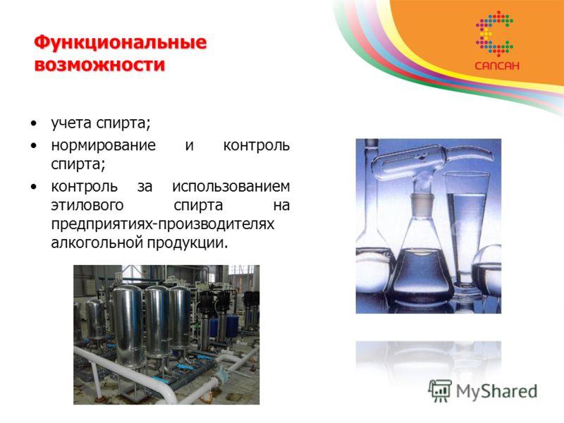 учета спирта; нормирование и контроль спирта; контроль за использованием этилового спирта на предприятиях-производителях алкогольной продукции. Функциональные возможности