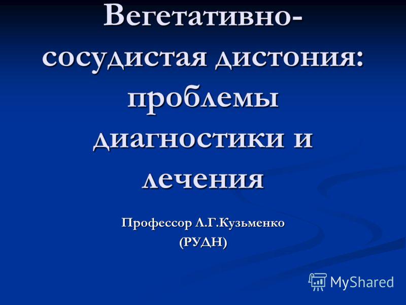 Вегетативно- сосудистая дистония: проблемы диагностики и лечения Профессор Л.Г.Кузьменко (РУДН)