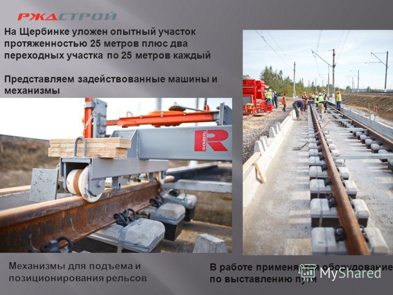 В работе применяется оборудование по выставлению пути На Щербинке уложен опытный участок протяженностью 25 метров плюс два переходных участка по 25 метров каждый Представляем задействованные машины и механизмы
