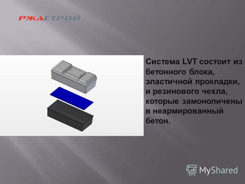 Система LVT состоит из бетонного блока, эластичной прокладки, и резинового чехла, которые замоноличены в неармированный бетон.