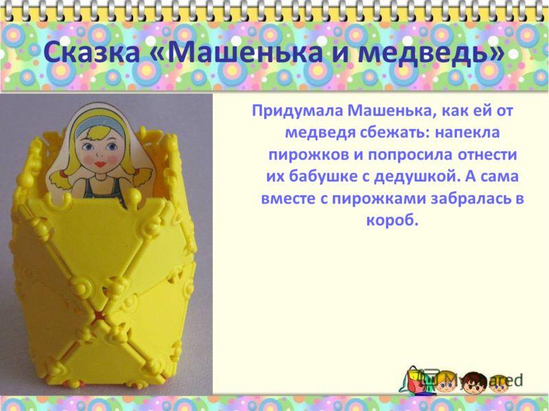 Сказка «Машенька и медведь» Придумала Машенька, как ей от медведя сбежать: напекла пирожков и попросила отнести их бабушке с дедушкой. А сама вместе с пирожками забралась в короб.