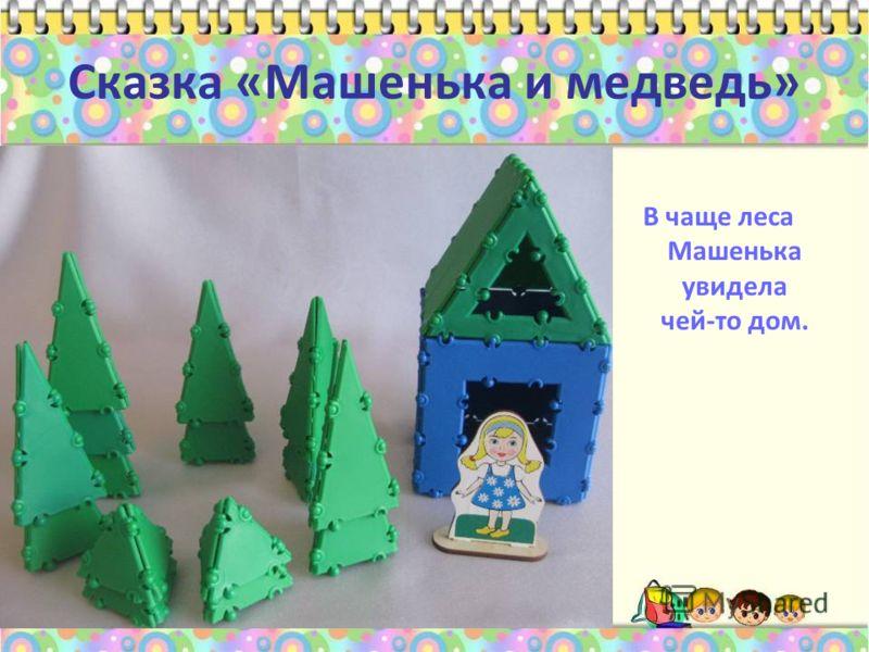 Сказка «Машенька и медведь» В чаще леса Машенька увидела чей-то дом.