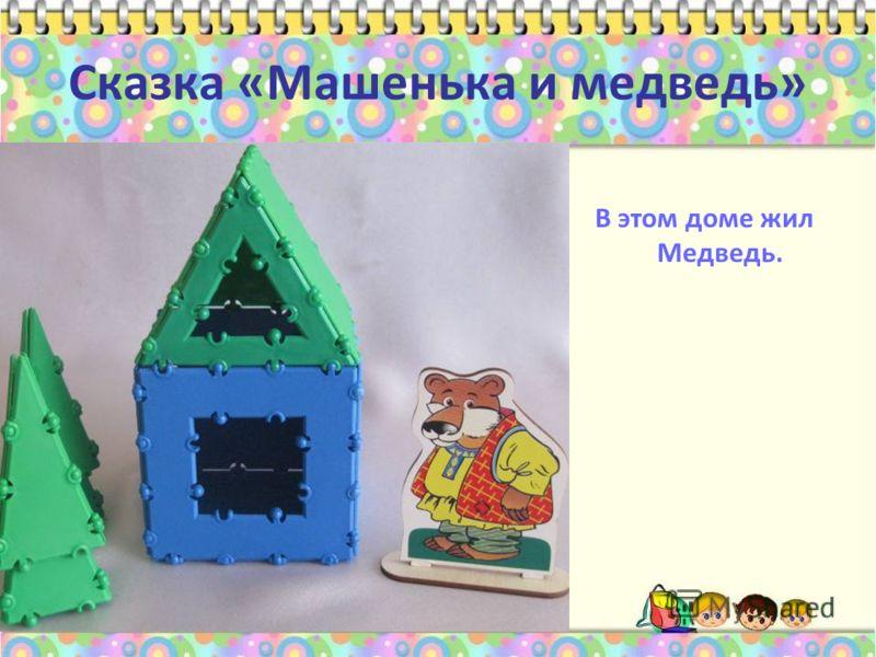 Сказка «Машенька и медведь» В этом доме жил Медведь.