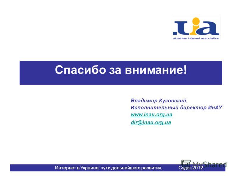 Спасибо за внимание! Интернет в Украине: пути дальнейшего развития, Судак 2012 Владимир Куковский, Исполнительный директор ИнАУ www.inau.org.ua dir@inau.org.ua