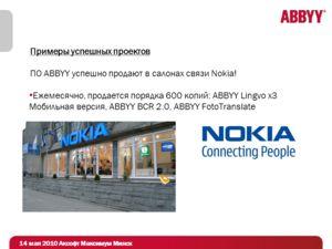 Примеры успешных проектов ПО ABBYY успешно продают в салонах связи Nokia! Ежемесячно, продается порядка 600 копий: ABBYY Lingvo x3 Мобильная версия, ABBYY BCR 2.0, ABBYY FotoTranslate 14 мая 2010 Аксофт Максимум Минск