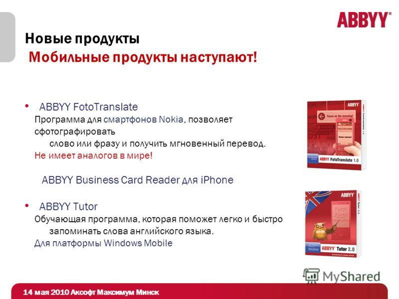 Новые продукты Мобильные продукты наступают! ABBYY FotoTranslate Программа для смартфонов Nokia, позволяет сфотографировать слово или фразу и получить мгновенный перевод. Не имеет аналогов в мире! ABBYY Business Card Reader для iPhone ABBYY Tutor Обу