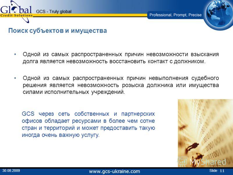 11 Slide30.08.2009 www.gcs-ukraine.com Поиск субъектов и имущества Одной из самых распространенных причин невозможности взыскания долга является невозможность восстановить контакт с должником. Одной из самых распространенных причин невыполнения судеб