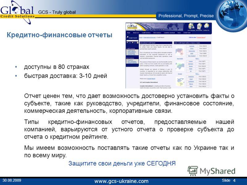 4 Slide30.08.2009 www.gcs-ukraine.com Кредитно-финансовые отчеты доступны в 80 странах быстрая доставка: 3-10 дней Отчет ценен тем, что дает возможность достоверно установить факты о субъекте, такие как руководство, учредители, финансовое состояние,