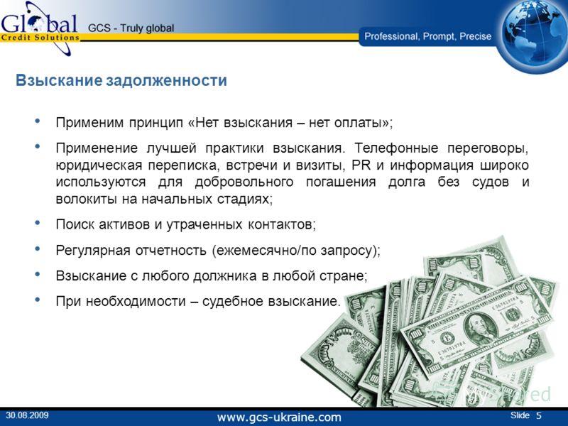 5 Slide30.08.2009 www.gcs-ukraine.com Взыскание задолженности Применим принцип «Нет взыскания – нет оплаты»; Применение лучшей практики взыскания. Телефонные переговоры, юридическая переписка, встречи и визиты, PR и информация широко используются для
