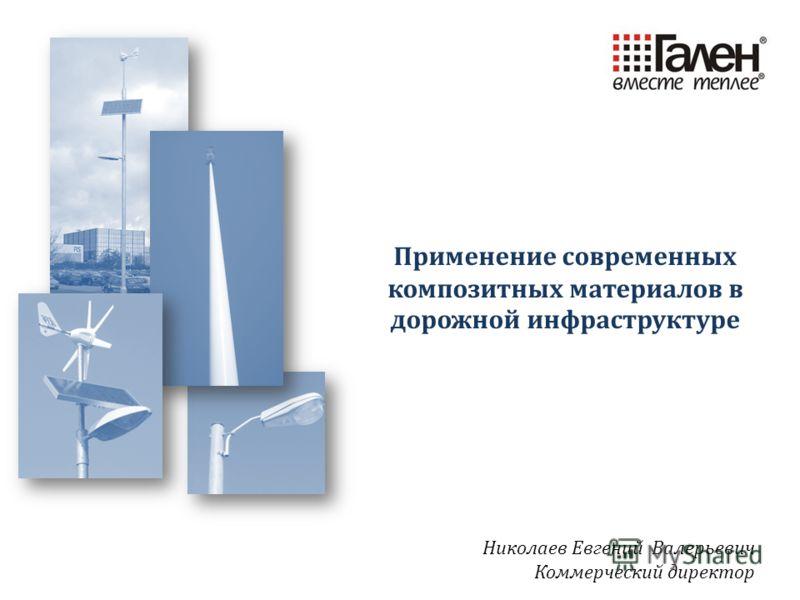 Николаев Евгений Валерьевич Коммерческий директор Применение современных композитных материалов в дорожной инфраструктуре