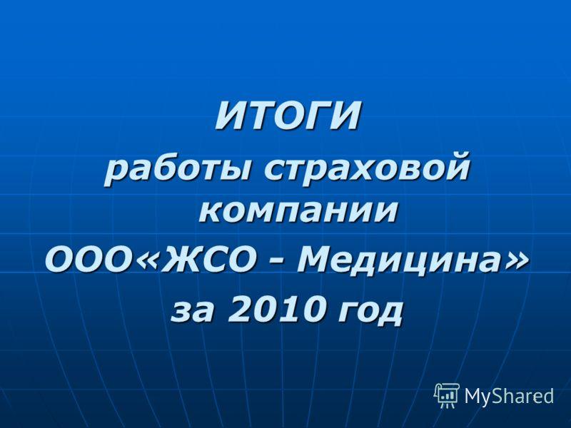 1 ИТОГИ работы страховой компании ООО«ЖСО - Медицина» за 2010 год