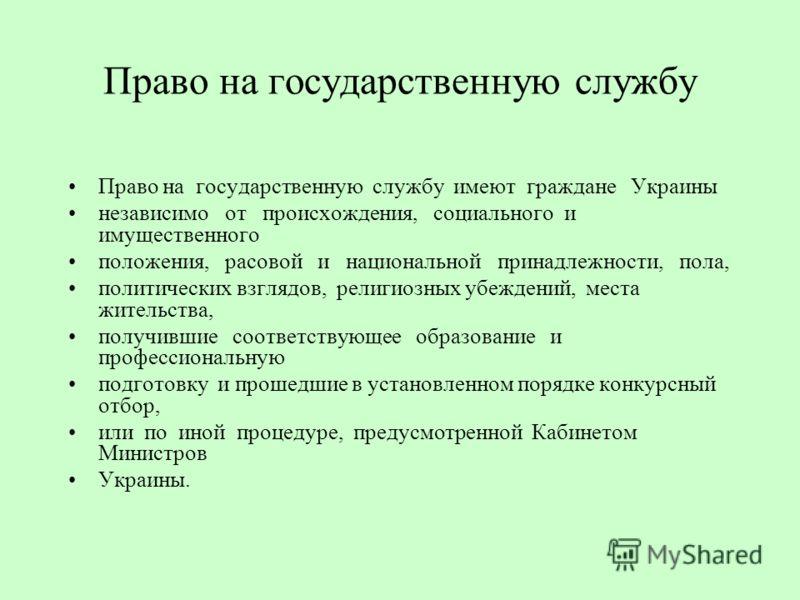 Право на государственную службу Право на государственную службу имеют граждане Украины независимо от происхождения, социального и имущественного положения, расовой и национальной принадлежности, пола, политических взглядов, религиозных убеждений, мес