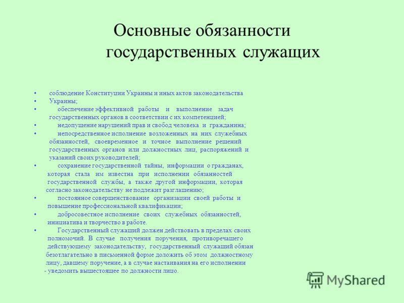 Основные обязанности государственных служащих соблюдение Конституции Украины и иных актов законодательства Украины; обеспечение эффективной работы и выполнение задач государственных органов в соответствии с их компетенцией; недопущение нарушений прав