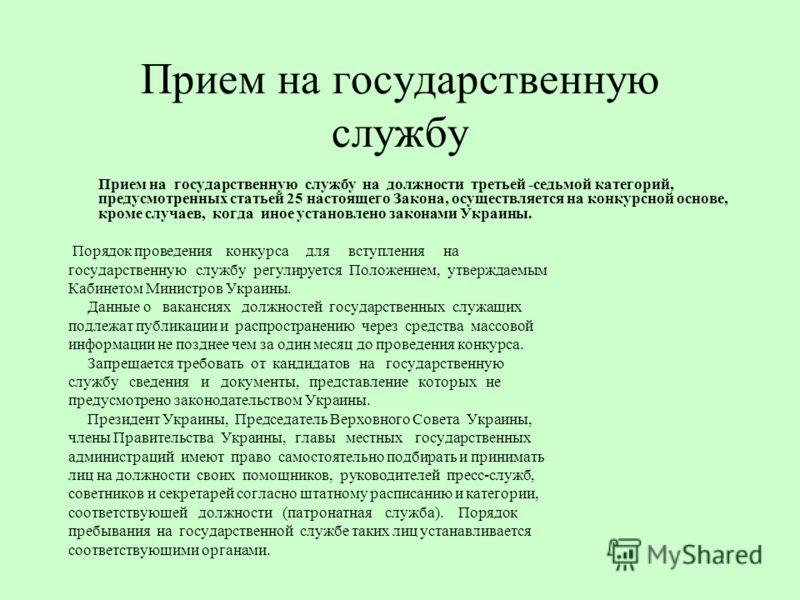Прием на государственную службу Прием на государственную службу на должности третьей -седьмой категорий, предусмотренных статьей 25 настоящего Закона, осуществляется на конкурсной основе, кроме случаев, когда иное установлено законами Украины. Порядо