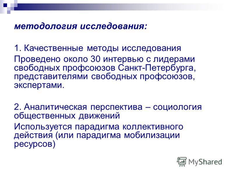 методология исследования: 1. Качественные методы исследования Проведено около 30 интервью с лидерами свободных профсоюзов Санкт-Петербурга, представителями свободных профсоюзов, экспертами. 2. Аналитическая перспектива – социология общественных движе