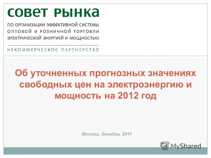 Об уточненных прогнозных значениях свободных цен на электроэнергию и мощность на 2012 год Москва, декабрь 2011