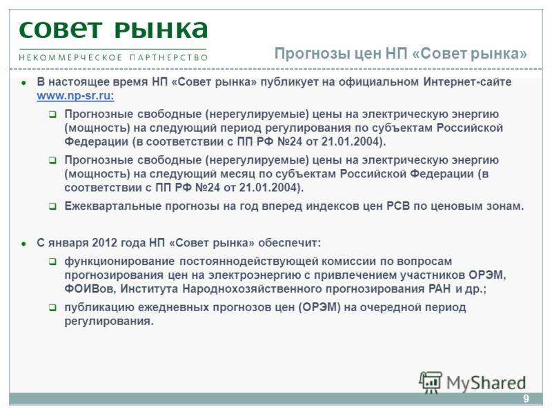 9 Прогнозы цен НП «Совет рынка» В настоящее время НП «Совет рынка» публикует на официальном Интернет-сайте www.np-sr.ru: Прогнозные свободные (нерегулируемые) цены на электрическую энергию (мощность) на следующий период регулирования по субъектам Рос