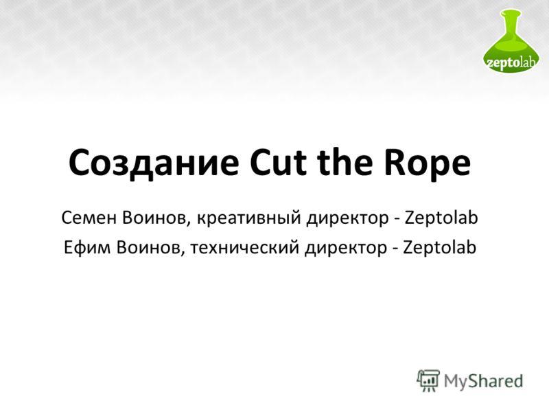 Создание Cut the Rope Семен Воинов, креативный директор - Zeptolab Ефим Воинов, технический директор - Zeptolab