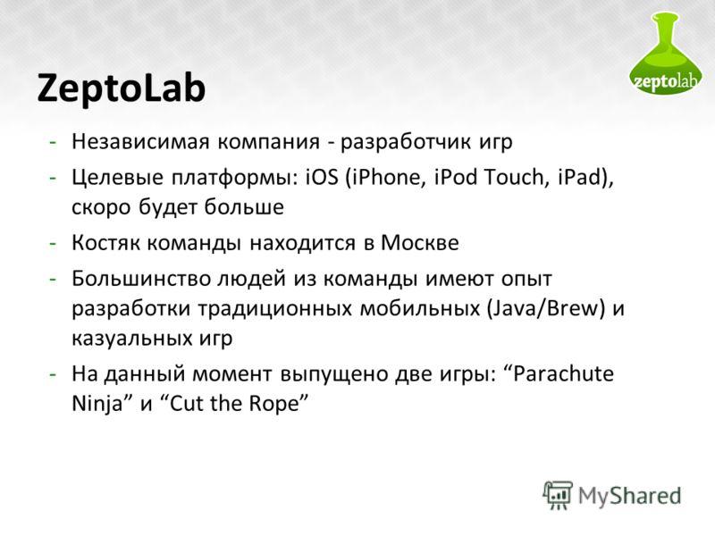 ZeptoLab -Независимая компания - разработчик игр -Целевые платформы: iOS (iPhone, iPod Touch, iPad), скоро будет больше -Костяк команды находится в Москве -Большинство людей из команды имеют опыт разработки традиционных мобильных (Java/Brew) и казуал