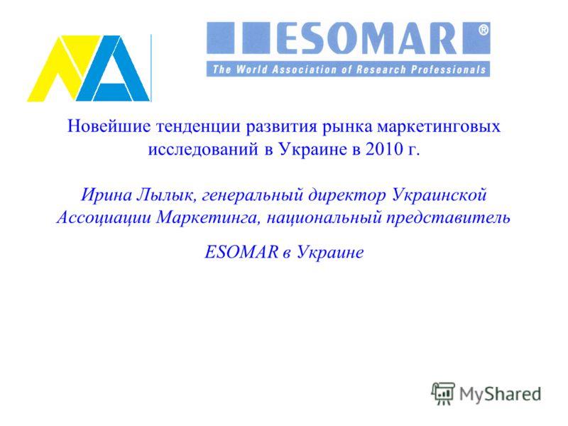 Новейшие тенденции развития рынка маркетинговых исследований в Украине в 2010 г. Ирина Лылык, генеральный директор Украинской Ассоциации Маркетинга, национальный представитель ESOMAR в Украине