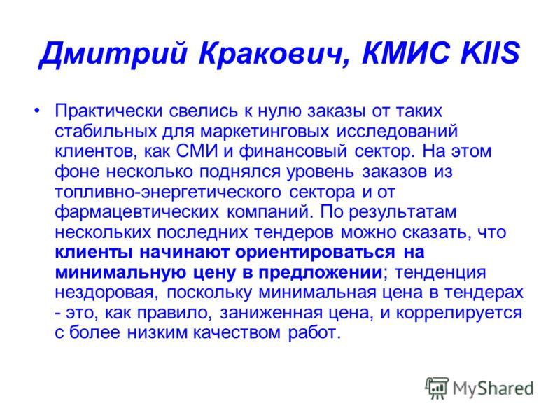 Дмитрий Кракович, КМИС KIIS Практически свелись к нулю заказы от таких стабильных для маркетинговых исследований клиентов, как СМИ и финансовый сектор. На этом фоне несколько поднялся уровень заказов из топливно-энергетического сектора и от фармацевт
