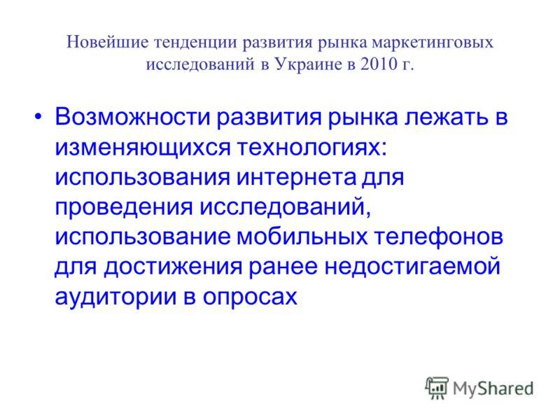 Новейшие тенденции развития рынка маркетинговых исследований в Украине в 2010 г. Возможности развития рынка лежать в изменяющихся технологиях: использования интернета для проведения исследований, использование мобильных телефонов для достижения ранее