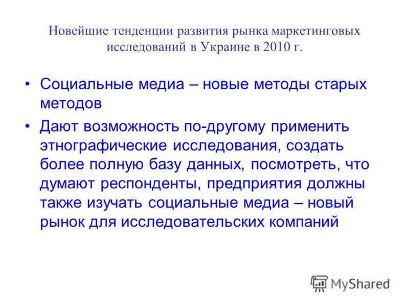 Новейшие тенденции развития рынка маркетинговых исследований в Украине в 2010 г. Социальные медиа – новые методы старых методов Дают возможность по-другому применить этнографические исследования, создать более полную базу данных, посмотреть, что дума