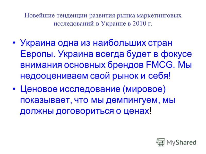 Новейшие тенденции развития рынка маркетинговых исследований в Украине в 2010 г. Украина одна из наибольших стран Европы. Украина всегда будет в фокусе внимания основных брендов FMCG. Мы недооцениваем свой рынок и себя! Ценовое исследование (мировое)