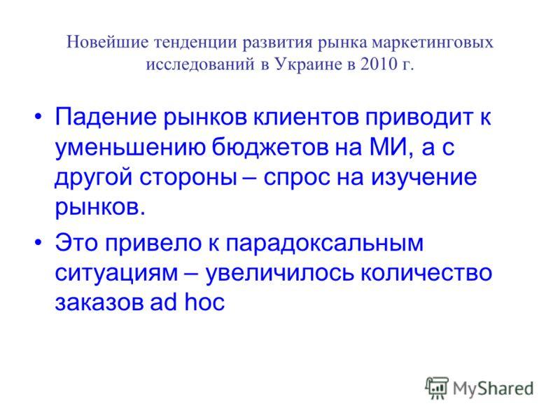 Новейшие тенденции развития рынка маркетинговых исследований в Украине в 2010 г. Падение рынков клиентов приводит к уменьшению бюджетов на МИ, а с другой стороны – спрос на изучение рынков. Это привело к парадоксальным ситуациям – увеличилось количес
