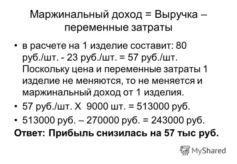 Поскольку переменные затраты в расчете на изделие не изменились, то при объеме выпска 9 тыс. штук себестоимость 1 изделия будет равна: 30руб./шт. + 23 руб./шт. = 53 руб./шт., штучная прибыль - 80 руб./шт. - 53 руб./шт. = 27 руб./шт., а общая прибыль