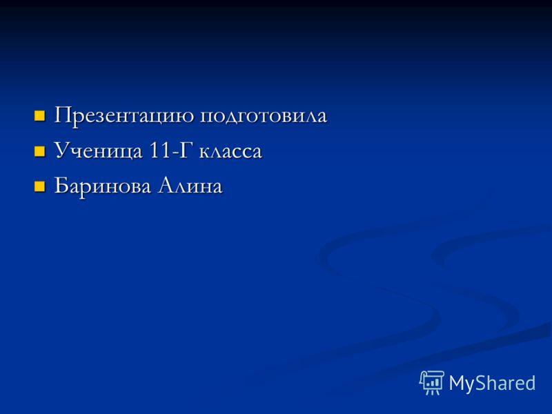 Презентацию подготовила Презентацию подготовила Ученица 11-Г класса Ученица 11-Г класса Баринова Алина Баринова Алина