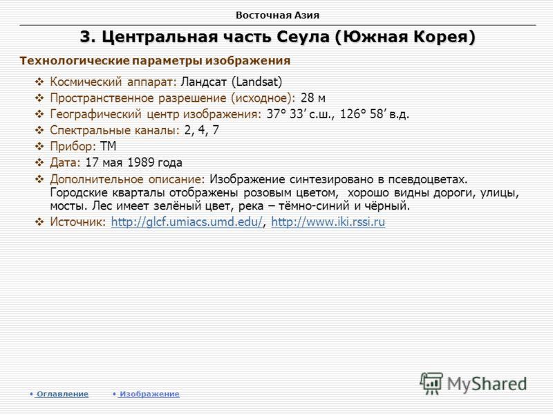 Восточная Азия 3. Центральная часть Сеула (Южная Корея) Космический аппарат: Ландсат (Landsat) Пространственное разрешение (исходное): 28 м Географический центр изображения: 37° 33 с.ш., 126° 58 в.д. Спектральные каналы: 2, 4, 7 Прибор: TM Дата: 17 м