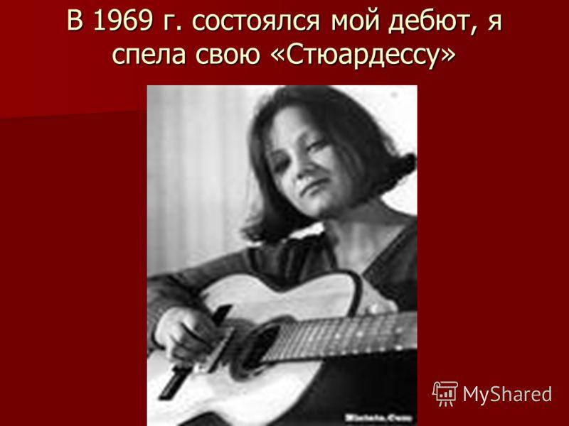 В 1969 г. состоялся мой дебют, я спела свою «Стюардессу»