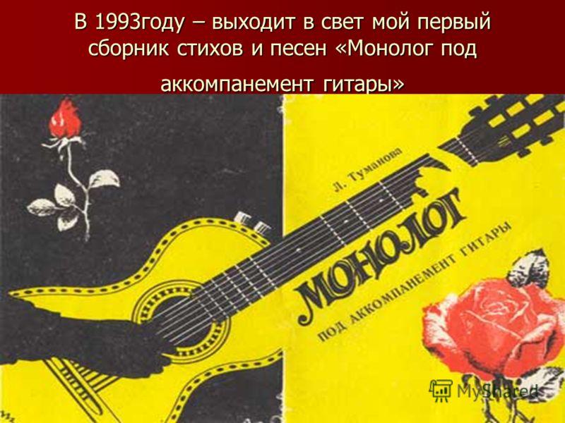 В 1993году – выходит в свет мой первый сборник стихов и песен «Монолог под аккомпанемент гитары»